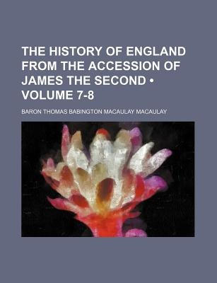 The History of England from the Accession of James the Second (Volume 7-8) (Paperback): Baron Thomas Babington Macaulay