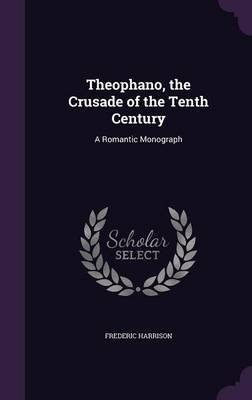 Theophano, the Crusade of the Tenth Century - A Romantic Monograph (Hardcover): Frederic Harrison