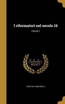 I Riformatori Nel Secolo 16; Volume 1 (Italian, Hardcover): Luigi 1813-1890 Anelli