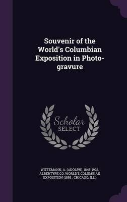 Souvenir of the World's Columbian Exposition in Photo-Gravure (Hardcover): A. 1845-1938 Wittemann, Albertype Co,...