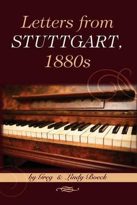 Letters from Stuttgart, 1880s - A Young Pianist's Brush with Royalty and Date with Death (Paperback): Greg and Lindy Boeck