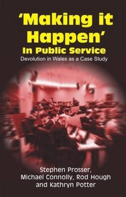 Making it Happen in Public Service - Devolution in Wales as a Case Study (Paperback): Stephen Prosser, Michael Connolly, Rod...