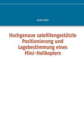 Hochgenaue Satellitengestutzte Positionierung Und Lagebestimmung Eines Mini-Helikopters (German, Paperback): Jochen Roth