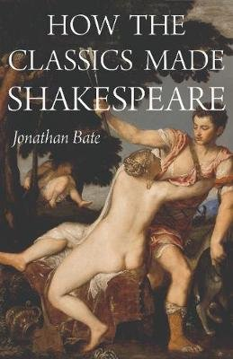 How the Classics Made Shakespeare (Hardcover): Jonathan Bate