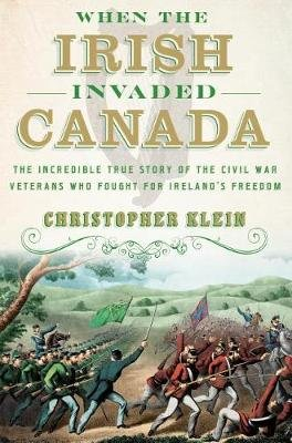 When the Irish Invaded Canada - The Incredible True Story of the Civil War Veterans Who Fought for Ireland's Freedom...