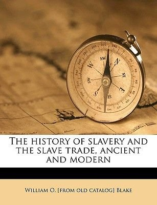 The History of Slavery and the Slave Trade, Ancient and Modern (Paperback): William O [From Old Catalog] Blake