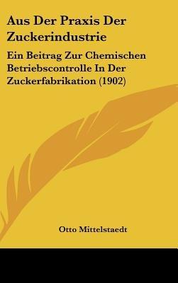 Aus Der Praxis Der Zuckerindustrie - Ein Beitrag Zur Chemischen Betriebscontrolle in Der Zuckerfabrikation (1902) (English,...