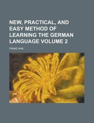 New, Practical, and Easy Method of Learning the German Language Volume 2 (Paperback): Us Government, Franz Ahn