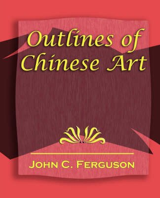 Outlines of Chinese Art - 1919 (Paperback): C. Ferguson John C. Ferguson