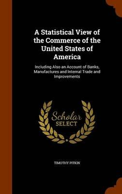 A Statistical View of the Commerce of the United States of America - Including Also an Account of Banks, Manufactures and...