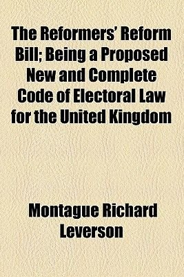 The Reformers' Reform Bill; Being a Proposed New and Complete Code of Electoral Law for the United Kingdom (Paperback):...