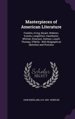 Masterpieces of American Literature - Franklin, Irving, Bryant, Webster, Everett, Longfellow, Hawthorne, Whittier, Emerson,...