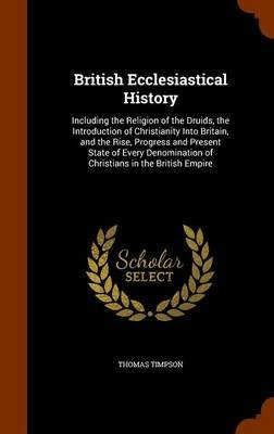 British Ecclesiastical History - Including the Religion of the Druids, the Introduction of Christianity Into Britain, and the...