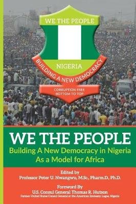 We the People - Building a New Democracy in Nigeria as a Model for Africa (Paperback): Prof Peter Uchenna Nwangwu