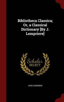 Bibliotheca Classica; Or, a Classical Dictionary [By J. Lempriere] (Hardcover): John Lempriere