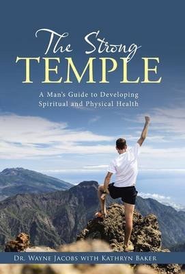 The Strong Temple - A Man's Guide to Developing Spiritual and Physical Health (Hardcover): Dr Wayne Jacobs
