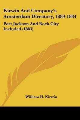 Kirwin and Company's Amsterdam Directory, 1883-1884 - Port Jackson and Rock City Included (1883) (Paperback): William H....