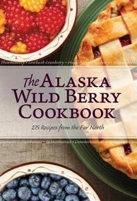 The Alaska Wild Berry Cookbook - 275 Recipes from the Far North (Paperback): Alaska Northwest Books