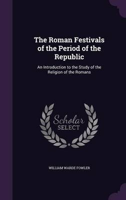 The Roman Festivals of the Period of the Republic - An Introduction to the Study of the Religion of the Romans (Hardcover):...