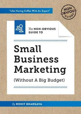 The Non-Obvious Guide to Small Business Marketing (Without a Big Budget) (Paperback): Rohit Bhargava