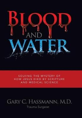 Blood and Water - Solving the Mystery of How Jesus Died by Scripture and Medical Science (Hardcover): M D Gary C Hassmann