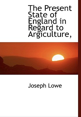The Present State of England in Regard to Argiculture, (Hardcover): Joseph Lowe
