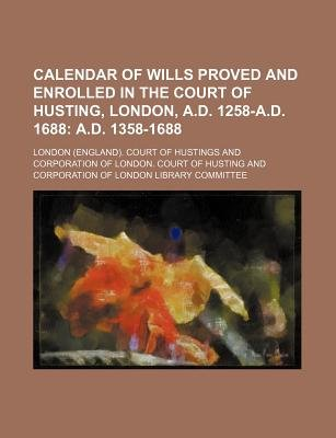 Calendar of Wills Proved and Enrolled in the Court of Husting, London, A.D. 1258-A.D. 1688; A.D. 1358-1688 (Paperback): London...