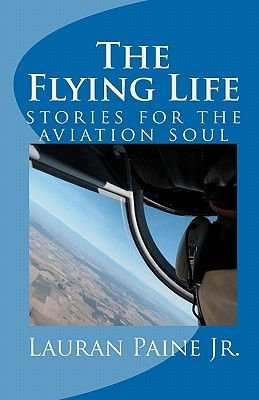 The Flying Life - Stories for the Aviation Soul (Paperback): Lauran Paine Jr