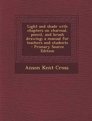 Light and Shade with Chapters on Charcoal, Pencil, and Brush Drawing; A Manual for Teachers and Students (Paperback): Anson...