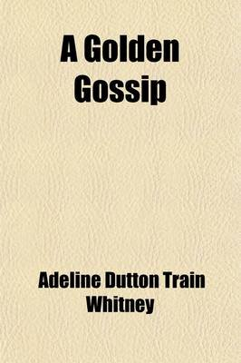 A Golden Gossip; Neighborhood Story Number Two (Paperback): Adeline Dutton Whitney