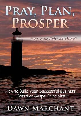 Pray, Plan, Prosper! - How to Build Your Successful Business Based on Gospel Principles (Paperback): Dawn Marchant