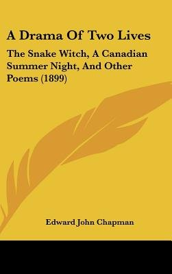 A Drama of Two Lives - The Snake Witch, a Canadian Summer Night, and Other Poems (1899) (Hardcover): Edward John Chapman
