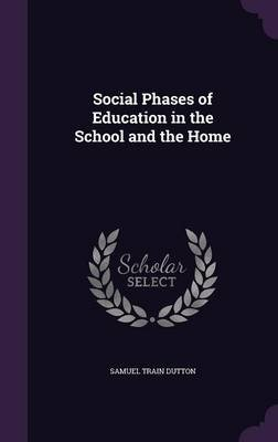 Social Phases of Education in the School and the Home (Hardcover): Samuel Train Dutton