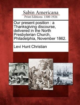 Our Present Position - A Thanksgiving Discourse, Delivered in the North Presbyterian Church, Philadelphia, November 1862....