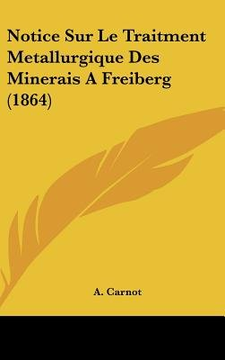 Notice Sur Le Traitment Metallurgique Des Minerais a Freiberg (1864) (English, French, Hardcover): A. Carnot