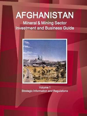 Afghanistan Mineral & Mining Sector Investment and Business Guide Volume 1 Strategic Information and Regulations (Paperback):...