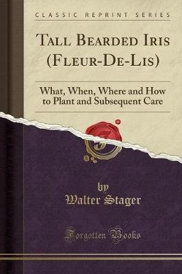 Tall Bearded Iris (Fleur-de-Lis) - What, When, Where and How to Plant and Subsequent Care (Classic Reprint) (Paperback): Walter...
