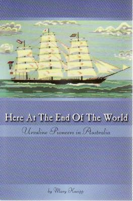 Here at the End of the World - Ursuline Pioneers in Australia (Paperback): Mary Kneipp