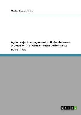 Agile Project Management in It Development Projects with a Focus on Team Performance (German, Paperback): Markus Kammermeier