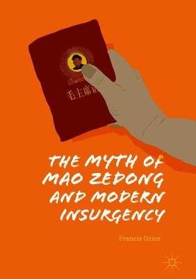 The Myth of Mao Zedong and Modern Insurgency (Hardcover, 1st ed. 2019): Francis Grice