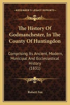 The History of Godmanchester, in the County of Huntingdon - Comprising Its Ancient, Modern, Municipal and Ecclesiastical...
