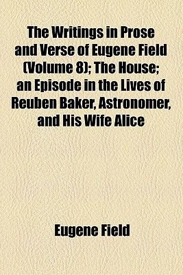 The Writings in Prose and Verse of Eugene Field (Volume 8); The House an Episode in the Lives of Reuben Baker, Astronomer, and...