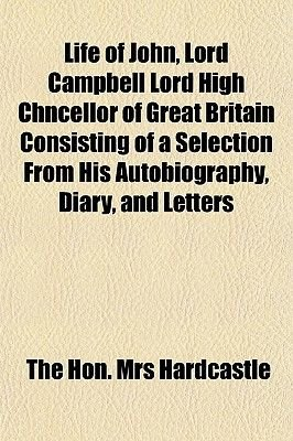 Life of John, Lord Campbell Lord High Chncellor of Great Britain Consisting of a Selection from His Autobiography, Diary, and...