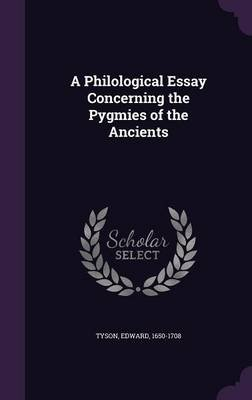 A Philological Essay Concerning the Pygmies of the Ancients (Hardcover): Tyson Edward 1650-1708