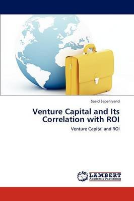 Venture Capital and Its Correlation with Roi (Paperback): Saeid Sepehrvand