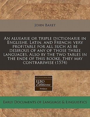 An Aluearie or Triple Dictionarie in Englishe, Latin, and French - Very Profitable for All Such as Be Desirous of Any of Those...