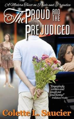 The Proud and the Prejudiced - A Modern Twist on Pride and Prejudice (Paperback): Colette L. Saucier