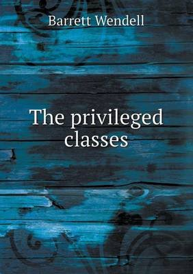 The Privileged Classes (Paperback): Barrett Wendell