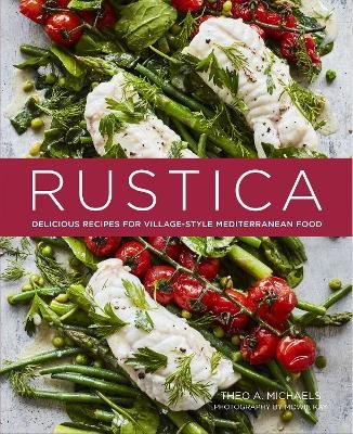 Rustica - Delicious Recipes for Village-Style Mediterranean Food (Hardcover): Theo A. Michaels