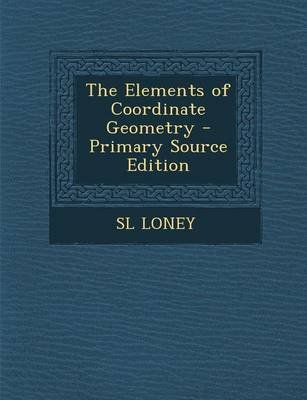 The Elements of Coordinate Geometry (Paperback): S.L. Loney